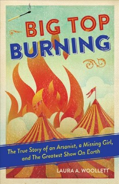 Big top burning : the true story of an arsonist, a missing girl, and the greatest show on Earth / Laura A. Woollett. - Laura A. Woollett.