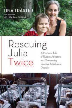 Rescuing Julia twice : a mother's tale of Russian adoption and overcoming reactive attachment disorder - Tina Traster ; foreword by Melissa Fay Greene.