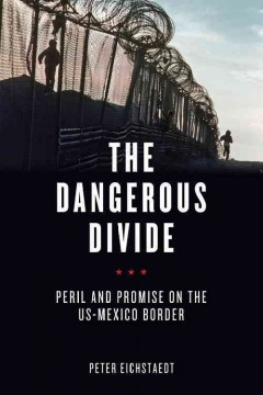 The dangerous divide : peril and promise on the US-Mexico border - Peter Eichstaedt.