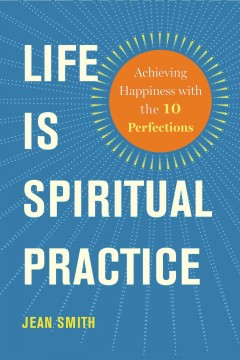 Life Is Spiritual Practice : Achieving Happiness With the 10 Perfections