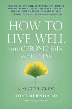 How to live well with chronic pain and illness : a mindful guide / Toni Bernhard.