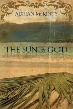 The Sun is God - by Adrian McKinty.