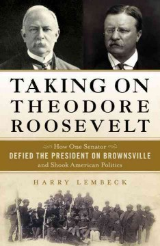 Taking on Theodore Roosevelt : how one senator defied the president on Brownsville and shook American politics / Harry Lembeck. - Harry Lembeck.