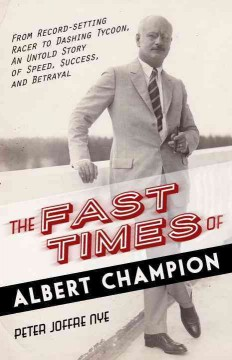Fast Times of Albert Champion : From Record-setting Racer to Dashing Tycoon, an Untold Story of Speed, Success, and Betrayal