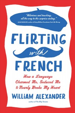 Flirting with French : how a language charmed me, seduced me & nearly broke my heart - by William Alexander.
