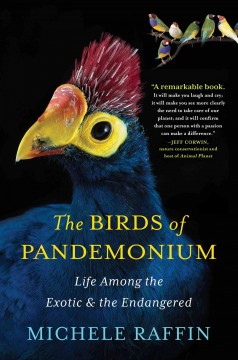 The birds of Pandemonium : life among the exotic and the endangered - Michele Raffin.