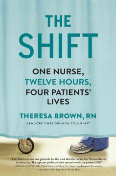The shift : one nurse, twelve hours, four patients' lives / Theresa Brown.