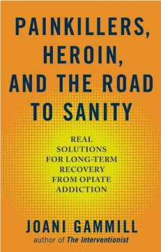 Painkillers, Heroin, and the Road to Sanity : Real Solutions for Long-term Recovery from Opiate Addiction
