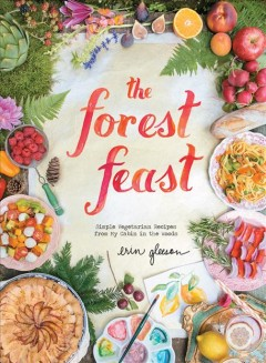 The forest feast : simple vegetarian recipes from my cabin in the woods - Erin Gleeson.