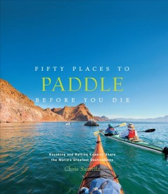 Fifty Places to Paddle Before You Die : Kayaking and Rafting Experts Share the World's Greatest Destinations