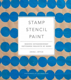 Stamp stencil paint : making extraordinary patterned projects by hand / Anna Joyce ; photography by Lisa Warninger. - Anna Joyce ; photography by Lisa Warninger.
