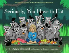 Seriously, you have to eat /  by Adam Mansbach ; illustrated by Owen Brozman. - by Adam Mansbach ; illustrated by Owen Brozman.