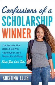 Confessions of a scholarship winner  : the secrets that helped me win $500,000 in free money for college : how you can too! / Kristina Ellis.