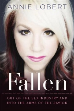 Fallen : out of the sex industry and into the arms of the Savior / Annie Lobert. - Annie Lobert.