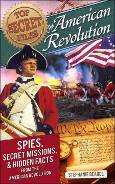 Top secret files : the American Revolution : spies, secret missions, and hidden facts from the American Revolution - by Stephanie Bearce.