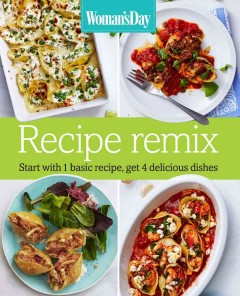 Recipe remix : start with 1 basic recipe, get 4 delicious dishes / by Kate Merker and the editors of Woman's Day. - by Kate Merker and the editors of Woman's Day.