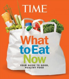 What to eat now : your guide to good, healthy food / by the editors and contributors of Time Magazine with recipes from the editors of Cooking Light. - by the editors and contributors of Time Magazine with recipes from the editors of Cooking Light.