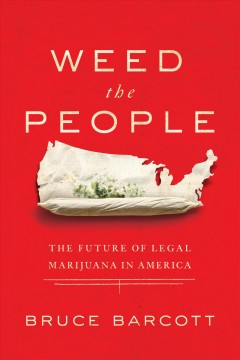 Weed the people : the future of legal marijuana in America / Bruce Barcott. - Bruce Barcott.