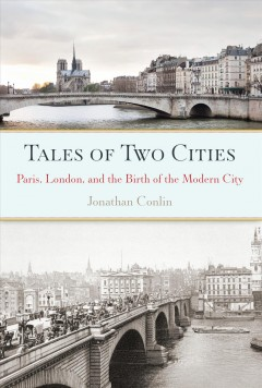 Tales of two cities : Paris, London and the birth of the modern city - Jonathan Conlin.