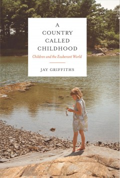 A country called childhood : children and the exuberant world - Jay Griffiths.