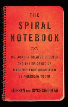 The spiral notebook : the Aurora theater shooter and the epidemic of mass violence committed by American youth / Stephen and Joyce Singular. - Stephen and Joyce Singular.