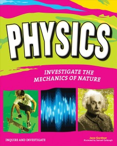 Physics : investigate the forces of nature - Jane Gardner ; illustrated by Samuel Carbaugh.