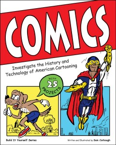 Comics : investigate the history and technology of American cartooning - written and illustrated by Sam Carbaugh.