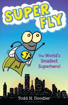 Super Fly : the world's smallest superhero! / Todd H. Doodler. - Todd H. Doodler.