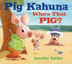 Pig Kahuna : who's that pig? / Jennifer Sattler. - Jennifer Sattler.