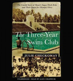 The three-year swim club : the untold story of Maui's Sugar Ditch kids and their quest for Olympic glory / Julie Checkoway. - Julie Checkoway.