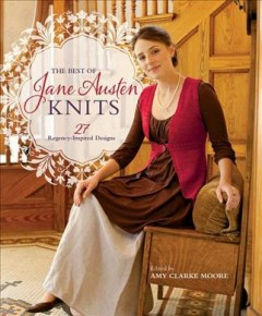 The best of Jane Austen knits : 27 regency-inspired designs / edited by Amy Clarke Moore. - edited by Amy Clarke Moore.
