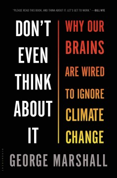 Don't even think about it : why our brains are wired to ignore climate change - George Marshall.