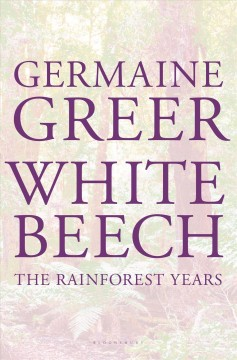 White beech : the rainforest years - Germaine Greer.