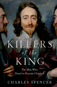 Killers of the king : the men who dared to execute Charles I / Charles Spencer. - Charles Spencer.