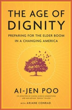 The age of dignity : preparing for the elder boom in a changing America / Ai-jen Poo, with Ariane Conrad. - Ai-jen Poo, with Ariane Conrad.