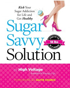 Sugar savvy solution : kick your sugar addiction for life and get healthy - High Voltage ; foreword by Katie Couric.