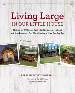 Living Large in Our Little House : Thriving in 480 Square Feet With Six Dogs, a Husband, and One Remote--plus More Stories of How You Can Too