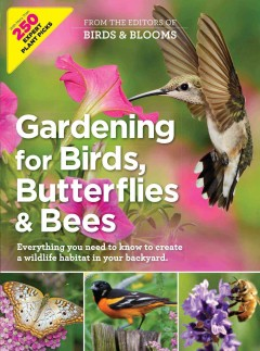 Gardening for Birds, Butterflies & Bees : Everything You Need to Know to Create a Wildlife Habitat in Your Backyard