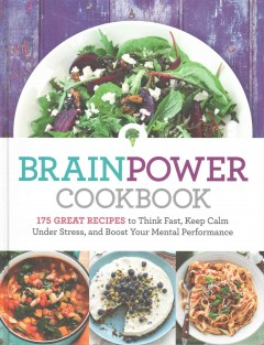 Brain Power Cookbook : 175 Great Recipes To Think Fast, Keep Calm Under Stress, and Boost Your Mental Performance