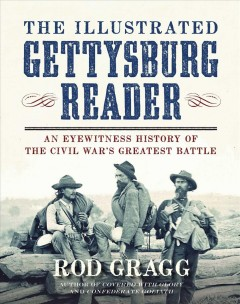 The illustrated Gettysburg reader : an eyewitness history of the Civil War's greatest battle / Rod Gragg.
