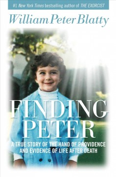 Finding Peter : a true story of the hand of providence and evidence of life after death / William Peter Blatty. - William Peter Blatty.