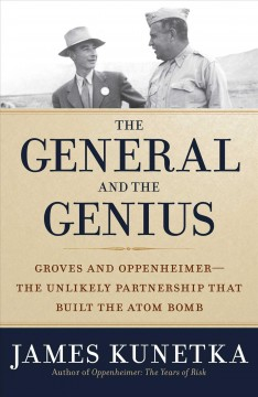 General and the Genius : The Unlikely Partnership That Built the Atom Bomb