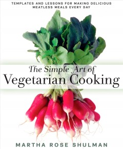 The simple art of vegetarian cooking : templates and lessons for making delicious meatless meals every day - Martha Rose Shulman.