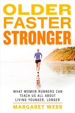 Older, faster, stronger : what women runners can teach us all about living younger, longer - Margaret Webb.
