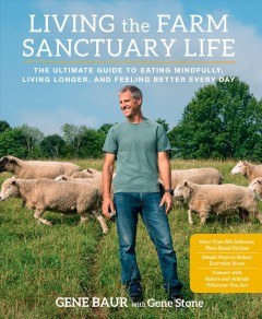 Living the farm sanctuary life : the ultimate guide to eating mindfully, living longer, and feeling better everyday / Gene Baur with Gene Stone. - Gene Baur with Gene Stone.