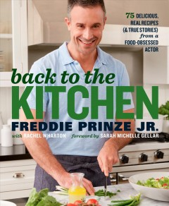Back to the Kitchen : 75 Delicious, Real Recipes and True Stories from a Food-Obsessed Actor