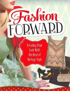 Fashion forward : creating your look with the best of vintage style - by Rebecca Langston-George, Allison Crotzer Kimmel, Lori Luster, and Liz Sonneborn.