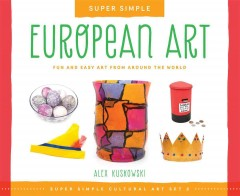 Super simple European art : fun and easy art from around the world / Alex Kuskowski ; consulting editor, Diane Craig, M.A., reading specialist. - Alex Kuskowski ; consulting editor, Diane Craig, M.A., reading specialist.