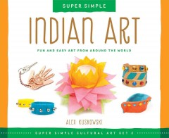 Super simple Indian art : fun and easy art from around the world / Alex Kuskowski ; consulting editor, Diane Craig, M.A., reading specialist. - Alex Kuskowski ; consulting editor, Diane Craig, M.A., reading specialist.