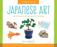 Super simple Japanese art : fun and easy art from around the world / Alex Kuskowski ; consulting editor, Diane Craig, M.A., reading specialist. - Alex Kuskowski ; consulting editor, Diane Craig, M.A., reading specialist.